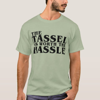 The Tassel Is Worth The Hassle T-Shirt