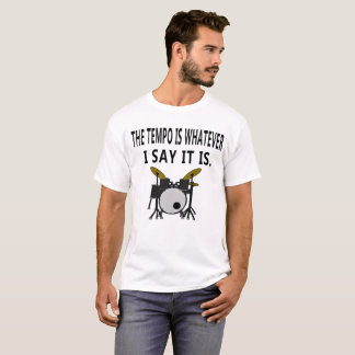 The Tempo is Whatever I say it Drummer Muscian Tsh T-Shirt