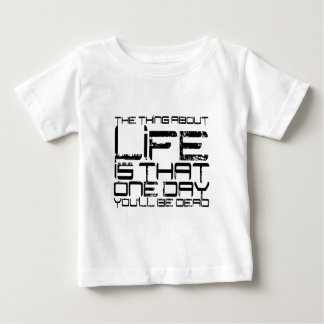 The thing about life is that one day you'll be dea baby T-Shirt