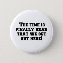 The time is finally near that we get out here! button