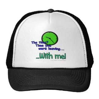 The time? Time you were leaving... ...With me! Trucker Hat