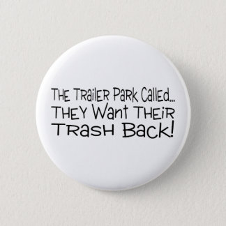 The Trailer Park Called They Want Their Trash Back Pinback Button