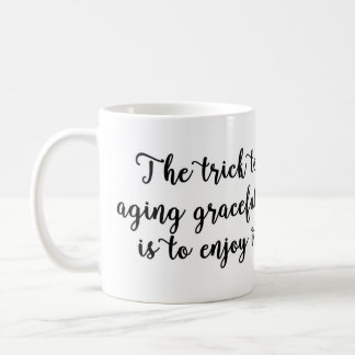 The trick to aging gracefully is to enjoy it Mug