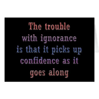 The trouble with ignorance is that card