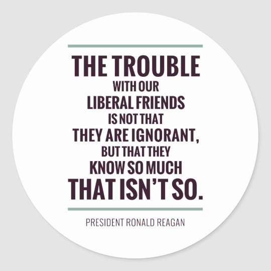 The Trouble With Liberals Classic Round Sticker
