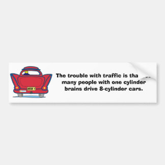 The trouble with traffic... car bumper sticker