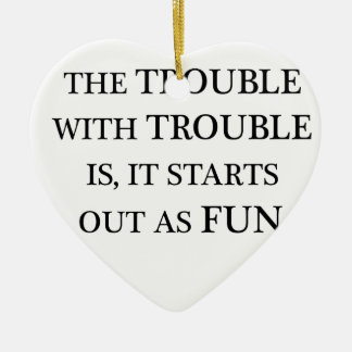 the trouble with trouble is it starts out as fun.p ceramic ornament