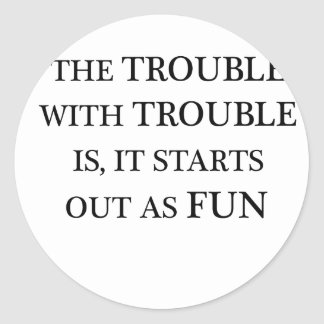 the trouble with trouble is it starts out as fun.p classic round sticker