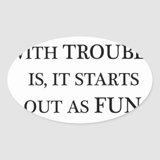 the trouble with trouble is it starts out as fun.p oval sticker