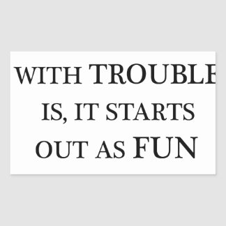 the trouble with trouble is it starts out as fun.p rectangular sticker