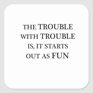 the trouble with trouble is it starts out as fun.p square sticker