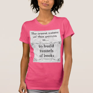 The truest nature... to build tunnels of books t shirt