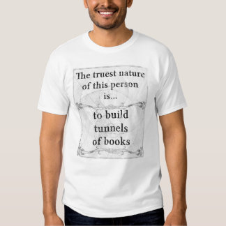 The truest nature... to build tunnels of books tee shirt