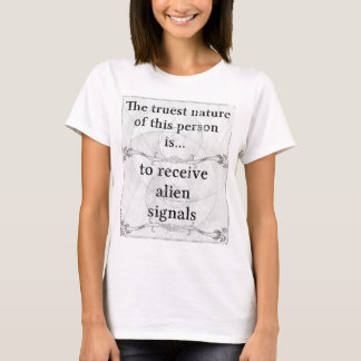 The truest nature... to receive alien signals T-Shirt