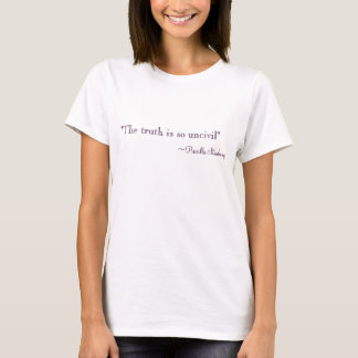 """The truth is so uncivil"", ~Priscilla Stanbury T-Shirt"