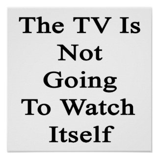 The TV Is Not Going To Watch Itself Poster