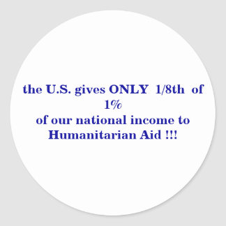 the U.S. gives ONLY  1/8th  of  1%... - Customized Classic Round Sticker