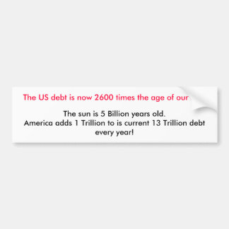 The US debt is now 2600 times the age of our su... Bumper Sticker