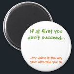 "The Way Your Wife Told You To Funny Fridge Magnet<br><div class=""desc"">""If at first you don't succeed... try doing it the way your wife told you to"" Time honored wisdom / words / quote for married men, on a funny, hilarious magnet for your fridge / dishwasher / kitchen / file cabinet. Makes a fun gift for birthday, anniversary or any regular...</div>"