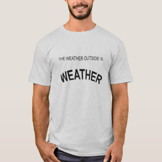 The weather outside is T-Shirt