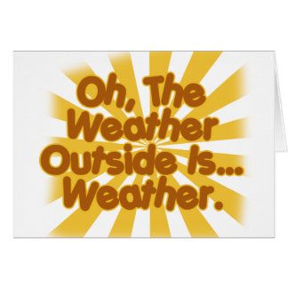The Weather outside is Weather. Greeting Cards