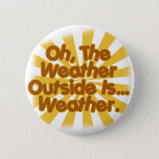 The Weather outside is Weather. Pinback Button