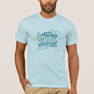 The Weather Outside is Weather... T-Shirt