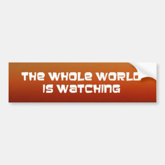 the whole world is watching bumper sticker