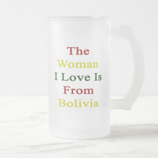 The Woman I Love Is From Bolivia 16 Oz Frosted Glass Beer Mug