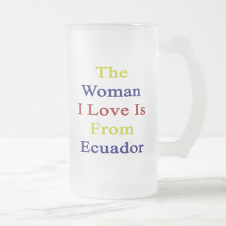 The Woman I Love Is From Ecuador. Glass Beer Mugs