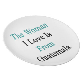 The Woman I Love Is From Guatemala Party Plates