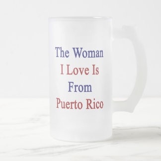 The Woman I Love Is From Puerto Rico 16 Oz Frosted Glass Beer Mug