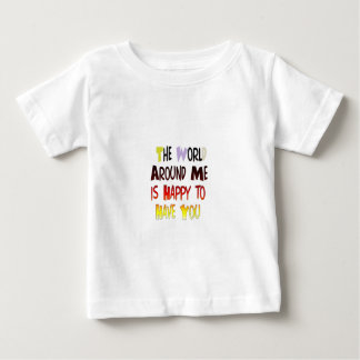 The World Around Me is Happy To Have You Baby T-Shirt