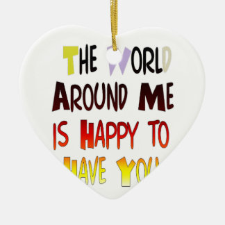 The World Around Me is Happy To Have You Ceramic Ornament