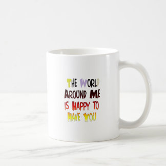 The World Around Me is Happy To Have You Coffee Mug
