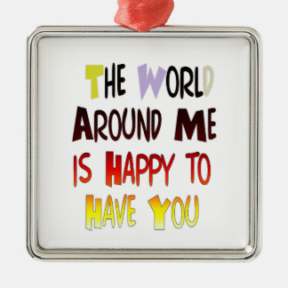 The World Around Me is Happy To Have You Metal Ornament