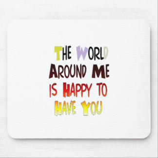 The World Around Me is Happy To Have You Mouse Pad