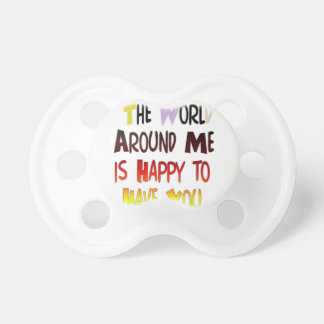 The World Around Me is Happy To Have You Pacifier