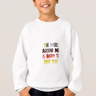 The World Around Me is Happy To Have You Sweatshirt