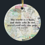 "The world is a book TRAVEL QUOTE Ceramic Ornament<br><div class=""desc"">""The world is a book and those who do not travel read only one page."" inspiring travel quote by Augustine of Hippo aka Saint Augustine. The quote text is paired with vintage travel maps as well as original travel photography taken by me in Italy, Rome, Paris and various places in...</div>"