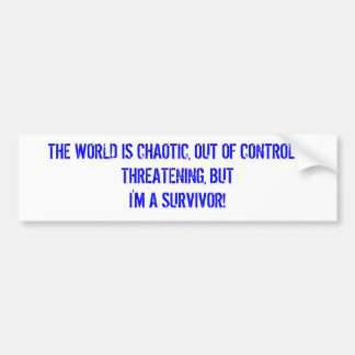 THE WORLD IS CHAOTIC, OUT OF CONTROL & THREATEN... BUMPER STICKERS