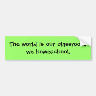 The world is our classroom; we homeschool. bumper sticker