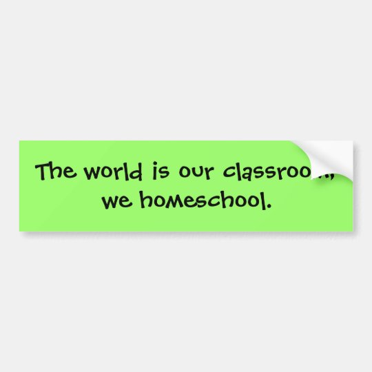 The world is our classroom; we homeschool. bumper sticker