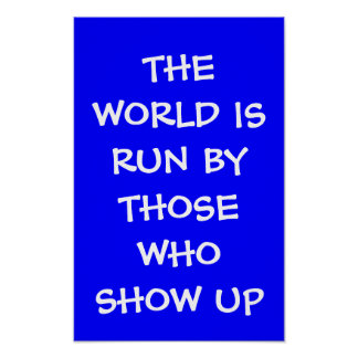THE WORLD IS RUN BY THOSE WHO SHOW UP Posters