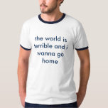 the world is terrible and i wanna go home tee shirt