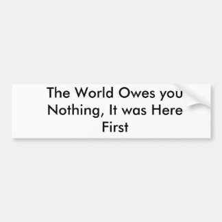The World Owes you Nothing, It was Here First Car Bumper Sticker