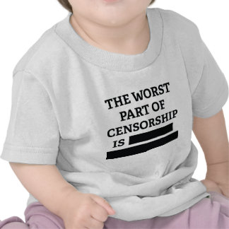 The Worst Part Of Censorship Is T Shirt