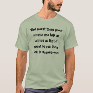 The worst thing about people who talk in circle... T-Shirt