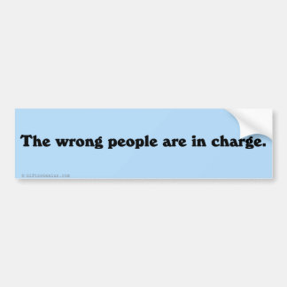 The wrong people are in charge bumper sticker