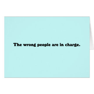 The wrong people are in charge card